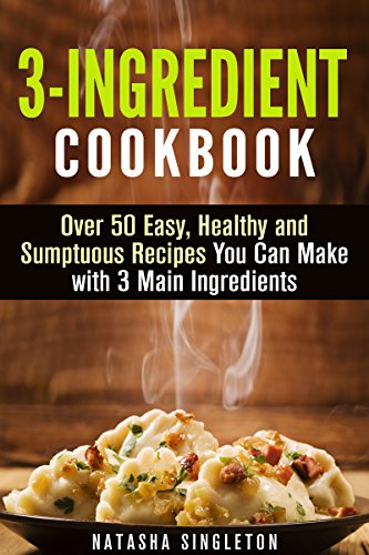 3-Ingredient Cookbook: Over 50 Easy, Healthy and Sumptuous Recipes You Can Make with 3 Main Ingredients (Instant Pot Cookbook) by Natasha Singleton