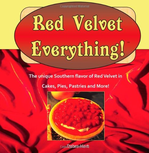 Red Velvet Everything!: A collection of original recipes for cakes, cookies, pies, pastries, beverages and more made with the unique flavor of classic Red Velvet Cake.