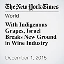With Indigenous Grapes, Israel Breaks New Ground in Wine Industry (       UNABRIDGED) by Jodi Rudoren Narrated by Keith Sellon-Wright