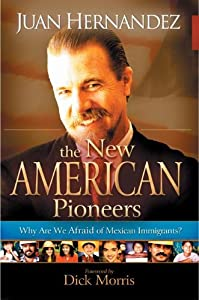 The New American Pioneers: Why Are We Afraid of Mexican Immigrants? Juan Hernandez and Dick Morris