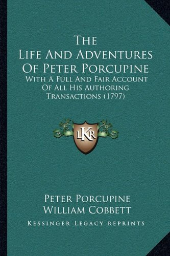 The Life and Adventures of Peter Porcupine: With a Full and Fair Account of All His Authoring Transactions (1797)