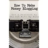 How To Make Money Blogging: How I Replaced My Day-Job With My Blog