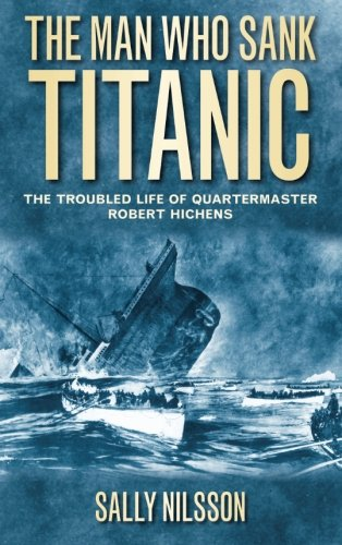 The Man Who Sank Titanic: The Troubled Life Of Quartermaster Robert Hichens