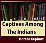 img - for Captives Among The Indians: Firsthand Narratives Of Indian Wars, Customs, Tortures, And Habits Of Life In Colonial Times book / textbook / text book