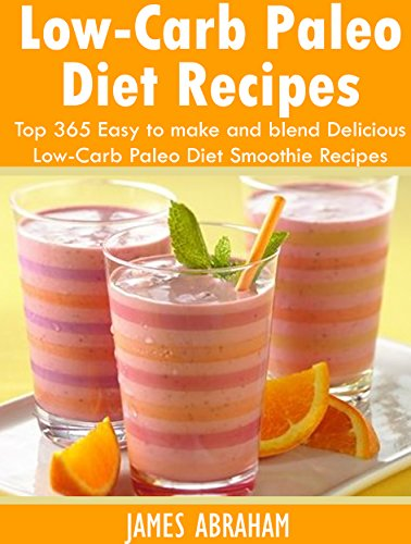 Low-Carb Paleo Diet Recipes: Top 365 Easy to make and blend Delicious Low-Carb Paleo Diet Smoothie Recipes by James Abraham