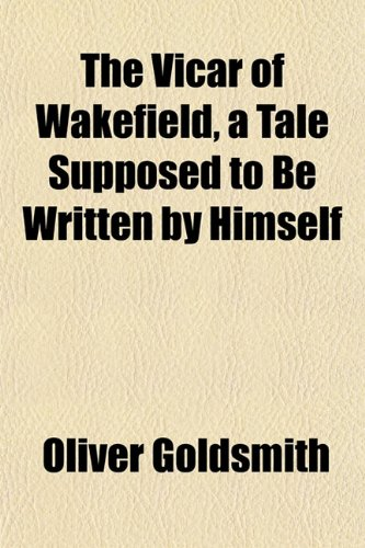 The Vicar of Wakefield, a Tale Supposed to Be Written by Himself