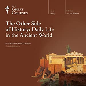 The Other Side of History: Daily Life in the Ancient World | [ The Great Courses, Robert Garland]