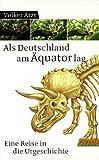 Als Deutschland am Äquator lag. Eine Reise in die Urgeschichte