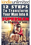 12 Steps to Transform Your Man into a SUPERMAN in 30 Days or Less