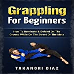 Grappling for Beginners: How to Dominate & Defend on the Ground While on the Street or the Mats | Takanori Diaz