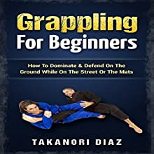 Grappling for Beginners: How to Dominate & Defend on the Ground While on the Street or the Mats Audiobook by Takanori Diaz Narrated by Jim D. Johnston