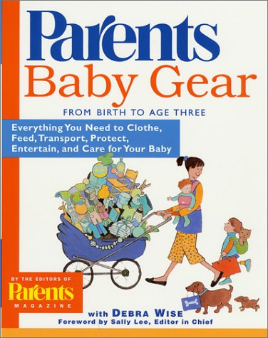 Baby Gear: Everything You Need to Clothe, Feed, Transport, Protect, Entertain, and Care for Your Baby