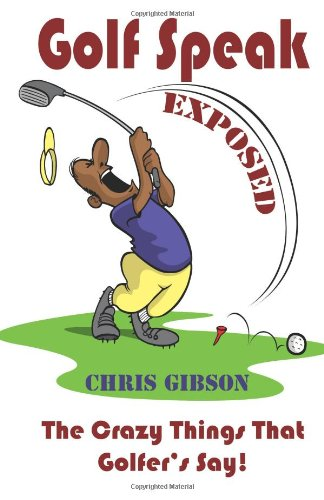 Golf Speak Exposed: The Crazy Things That Golfer's Say (I Knew I Was Gonna Do That!)