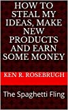 img - for How to Steal My Ideas, Make New Products and Earn Some Money: The Spaghetti Fling (How to Steal Ken's Ideas Book 1) book / textbook / text book