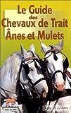 echange, troc Collectif - Le Guide des Chevaux de Trait : Ânes et Mulets