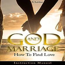 God and Marriage: How to Find Love | Livre audio Auteur(s) : S. Levine Narrateur(s) : John Alan Martinson Jr.
