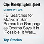 FBI Searches for Motive in San Bernardino Rampage as Obama Says It Is 'Possible' It Was Terrorism | Missy Ryan,Mark Berman,Joel Achenbach