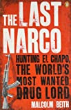 Malcolm Beith The Last Narco: Hunting El Chapo, The World's Most-Wanted Drug Lord