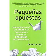 Peter Sims – Pequeñas apuestas. Descubre por qué las ideas más innovadoras surgen de pequeños descubrimientos