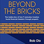 Beyond The Bricks: The Inside Story of How 9 Everyday Investors Found Financial Freedom Through Property | Rob Dix