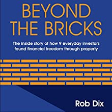 Beyond The Bricks: The Inside Story of How 9 Everyday Investors Found Financial Freedom Through Property (       UNABRIDGED) by Rob Dix Narrated by Rob Dix