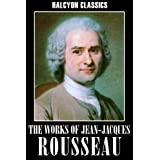 The Works of Jean-Jacques Rousseau: The Social Contract, Confessions, Emile, and Other Essays (Halcyon Classics) ~ Jean-Jacques Rousseau