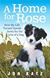 Jon Katz A Home for Rose: How My Life Turned Upside Down for the Love of a Dog
