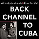 Back Channel to Cuba: The Hidden History of Negotiations Between Washington and Havana Audiobook by Peter Kornbluh, William M. LeoGrande Narrated by Robertson Dean
