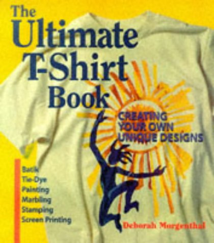 The Ultimate T-Shirt Book: Creating Your Own Unique Designs, Deborah Morgenthal