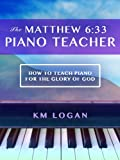 The Matthew 6:33 Piano Teacher, How To Teach Piano For The Glory Of God (The Matthew 6:33 Series)