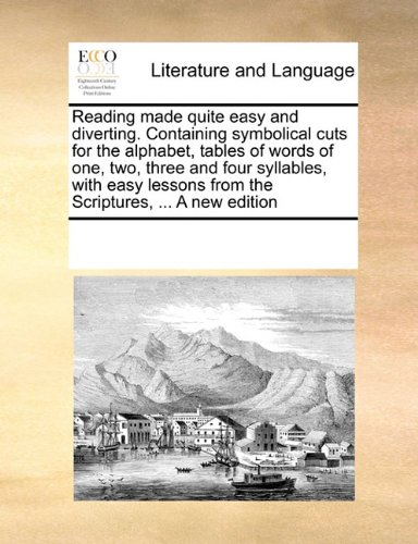 Reading made quite easy and diverting. Containing symbolical cuts for the alphabet, tables of words of one, two, three and four syllables, with easy lessons from the Scriptures, ... A new edition