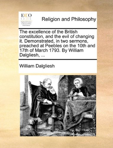 The excellence of the British constitution, and the evil of changing it. Demonstrated, in two sermons, preached at Peebles on the 10th and 17th of March 1793. By William Dalgliesh, ...