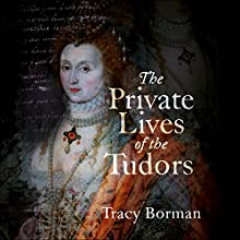 The Private Lives of the Tudors: Uncovering the Secrets of Britain's Greatest Dynasty Audiobook by Tracy Borman Narrated by Jonathan Keeble, Sandra Duncan