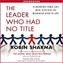 The Leader Who Had No Title: A Modern Fable on Real Success in Business and in Life (       UNABRIDGED) by Robin Sharma Narrated by Holter Graham
