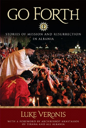 Go Forth: Stories of Missions and Resurrection in Albania, Luke A. Veronis