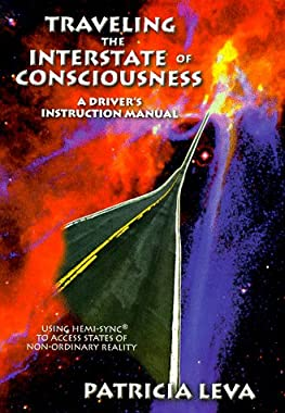 Traveling the Interstate of Consciousness: A Driver's Instruction Manual : Using Hemi-Sync to Access States of Non-Ordinary Reality Patricia Leva