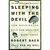 Sleeping with the Devil: How Washington Sold Our Soul for Saudi Crude ~ Robert Baer