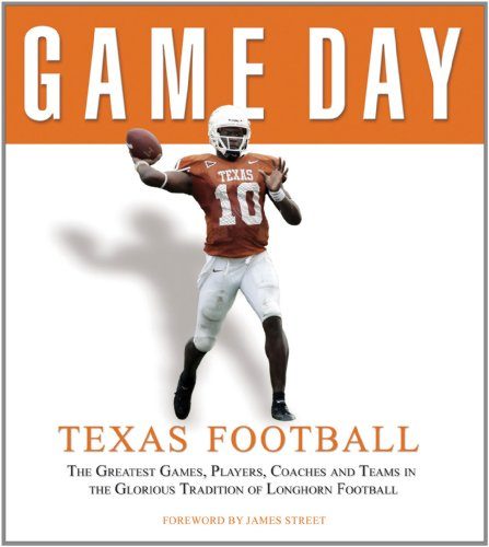 Game Day: Texas Football: The Greatest Games, Players, Coaches and Teams in the Glorious Tradition of Longhorn Football