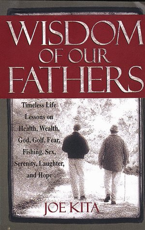 Wisdom of Our Fathers: Inspiring Life Lessons from Men Who Have Had Time to Learn Them, Kita, Joe