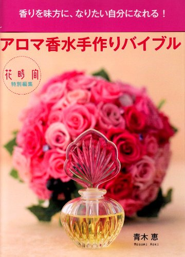アロマ香水手作りバイブル―香りを味方に、なりたい自分になれる!