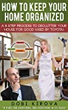 How To Keep Your Home Organized: A 6 Step Process To Declutter Your House For Good (Used By Toyota) (Happy Healthy Family Book 1)