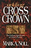 Adding Cross to Crown: The Political Significance of Christ's Passion (0801057310) by Noll, Mark A.