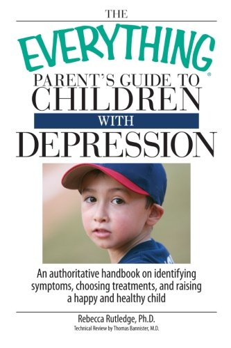 The Everything Parent's Guide To Children With Depression: An Authoritative Handbook on Identifying Symptoms, Choosing T