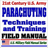 21st Century U.S. Army Parachuting Techniques and Training (FM 57-220): Parachutes, Parachute Jumping, Jumpmaster, Airborne Operations, Paratroops