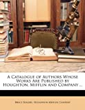 img - for A Catalogue of Authors Whose Works Are Published by Houghton, Mifflin and Company ... book / textbook / text book
