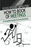 How to Book of Meetings:  Conducting Effective Meetings: Learn How to Write Minutes for Meetings Using Samples (How to series) (Volume 1)