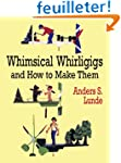 Whimsical Whirligigs and How to Make...