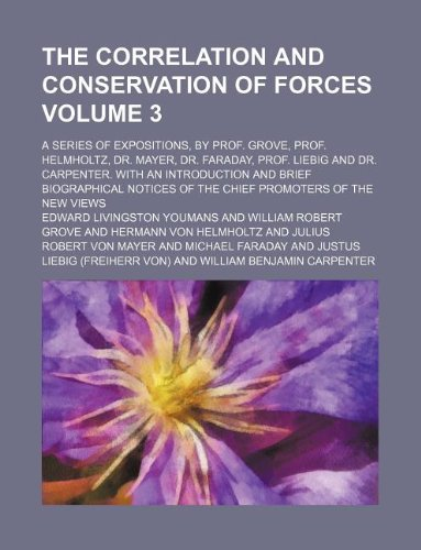 The correlation and conservation of forces Volume 3; a series of expositions, by Prof. Grove, Prof. Helmholtz, Dr. Mayer, Dr. Faraday, Prof. Liebig ... notices of the chief promoters of the new vi