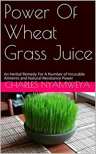 Power Of Wheat Grass Juice: An Herbal Remedy For A Number of Incurable Ailments and Natural Resistance Power