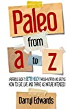 Paleo from A to Z: A reference guide to better health through nutrition and lifestyle  How to eat, live and thrive as nature intended!